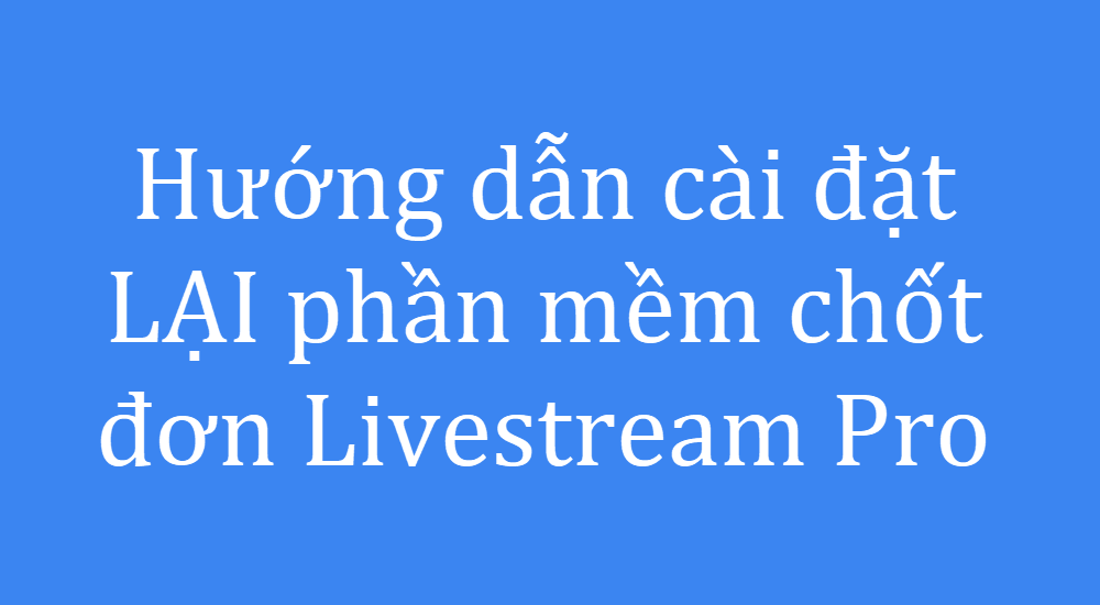 Hướng dẫn cài đặt lại phần mềm chốt đơn Livestream Pro
