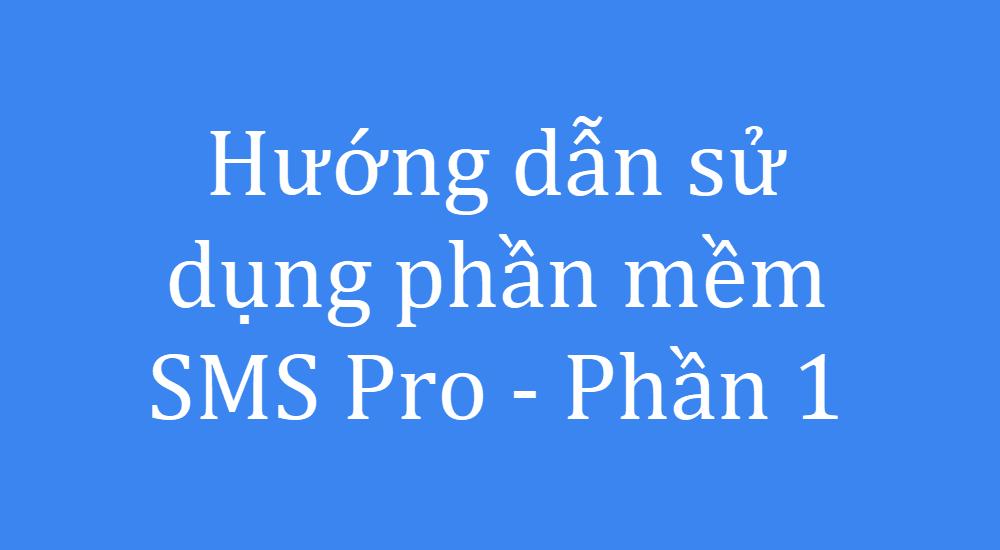 Hướng dẫn sử dụng phần mềm SMS Pro - Phần 1