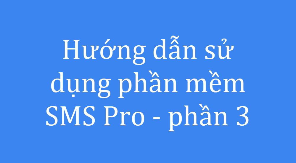 Hướng dẫn sử dụng phần mềm SMS Pro - Phần 3