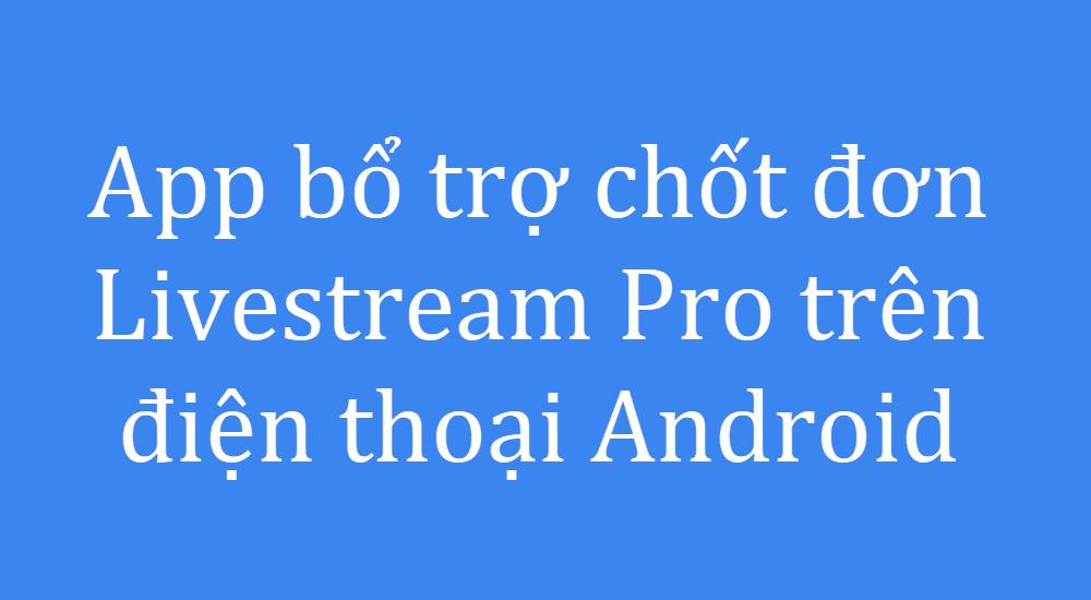 Phần mềm bổ trợ chốt đơn Livestream Pro trên điện thoại