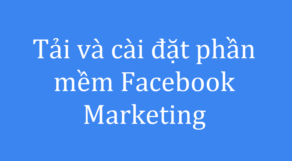 Tải và cài đặt phần mềm Facebook Marketing
